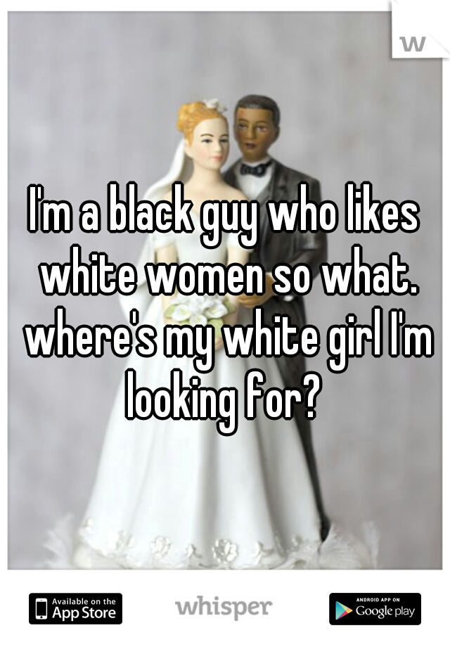 I'm a black guy who likes white women so what. where's my white girl I'm looking for?