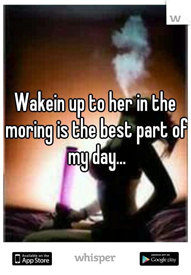 Wakein up to her in the moring is the best part of my day...