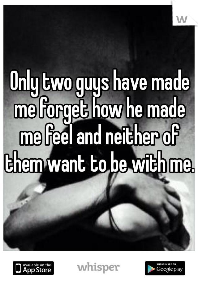 Only two guys have made me forget how he made me feel and neither of them want to be with me.