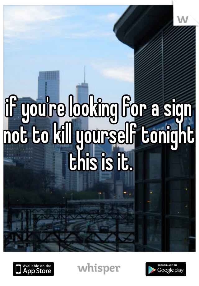 if you're looking for a sign not to kill yourself tonight, this is it.