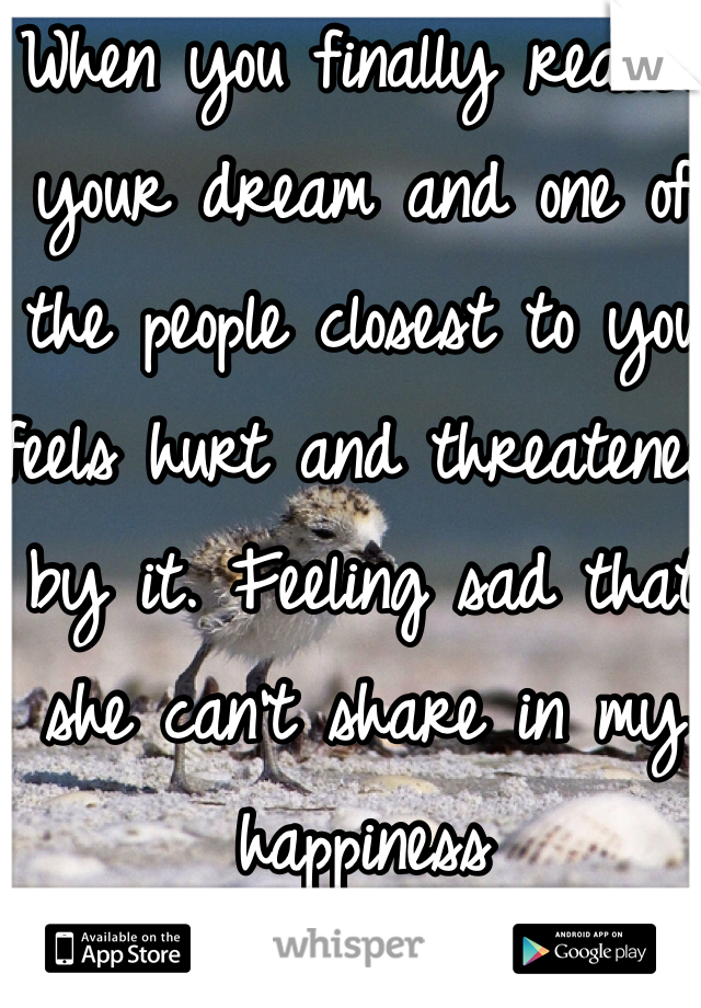 When you finally realize your dream and one of the people closest to you feels hurt and threatened by it. Feeling sad that she can't share in my happiness