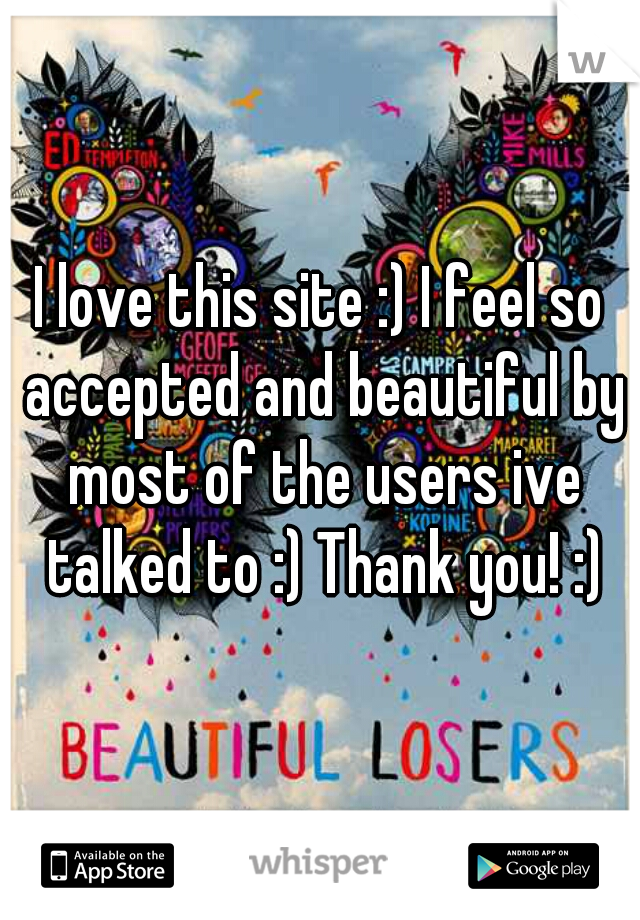 I love this site :) I feel so accepted and beautiful by most of the users ive talked to :) Thank you! :)