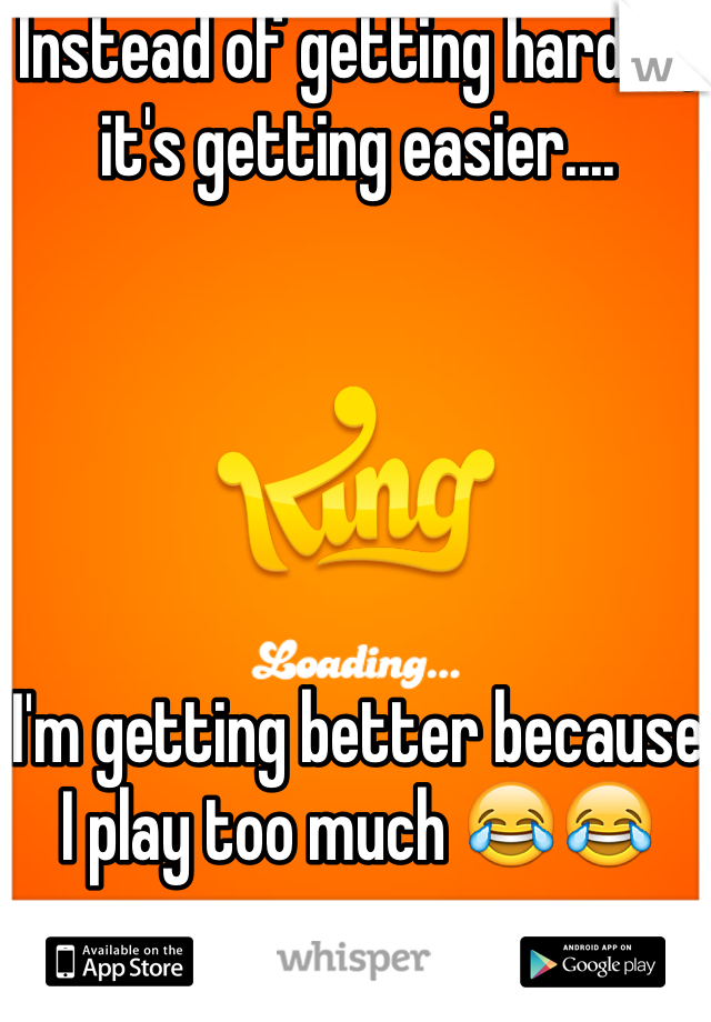 Instead of getting harder, it's getting easier....       I'm getting better because I play too much 😂😂