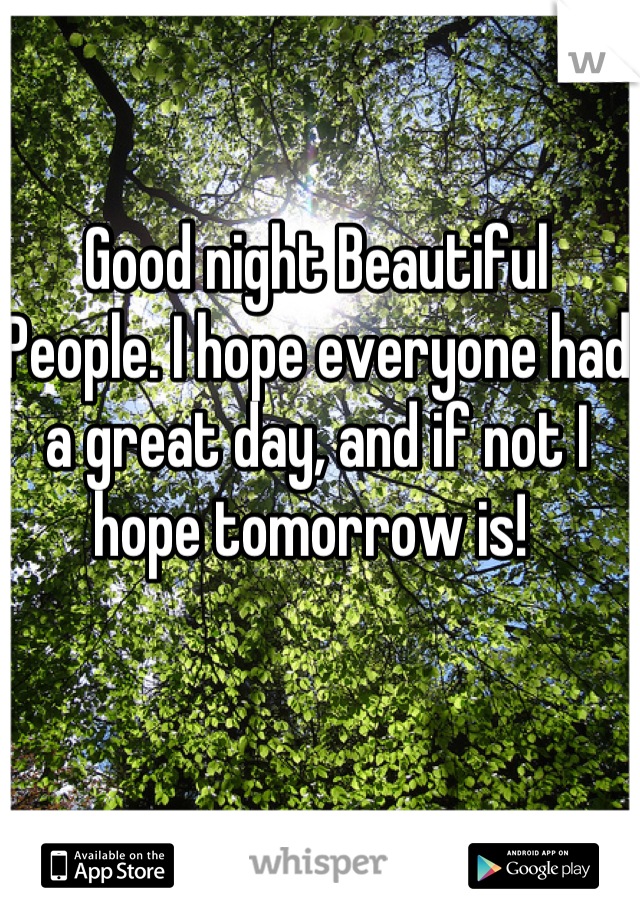 Good night Beautiful People. I hope everyone had a great day, and if not I hope tomorrow is!