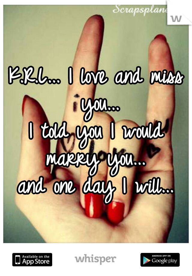 K.R.L... I love and miss you... I told you I would marry you...  and one day I will...