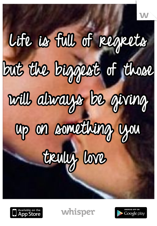 Life is full of regrets but the biggest of those will always be giving up on something you truly love