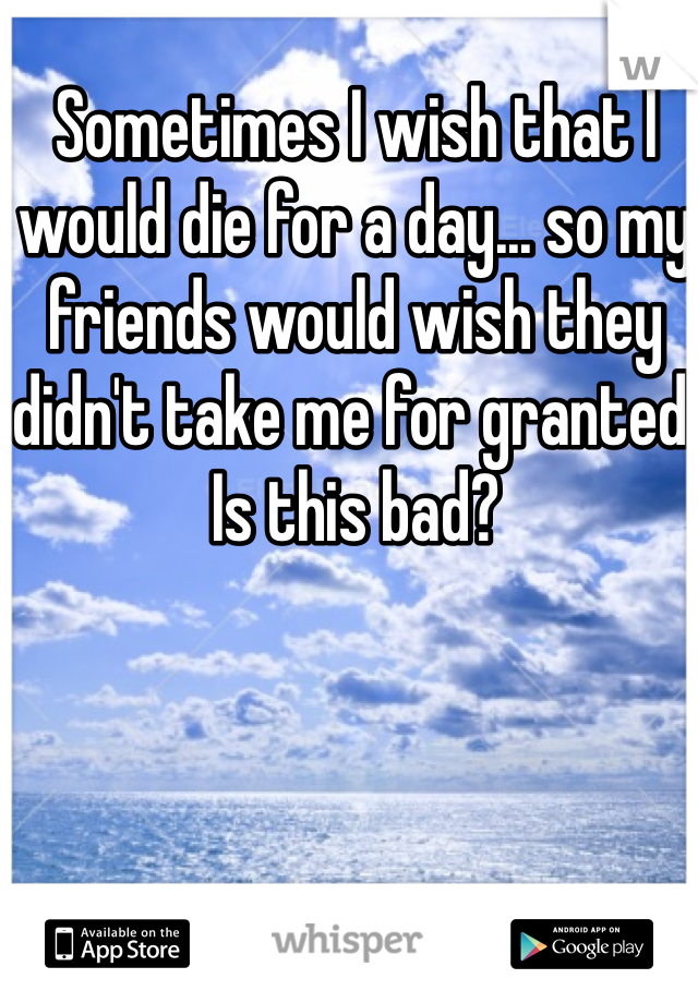 Sometimes I wish that I would die for a day... so my friends would wish they didn't take me for granted. Is this bad?