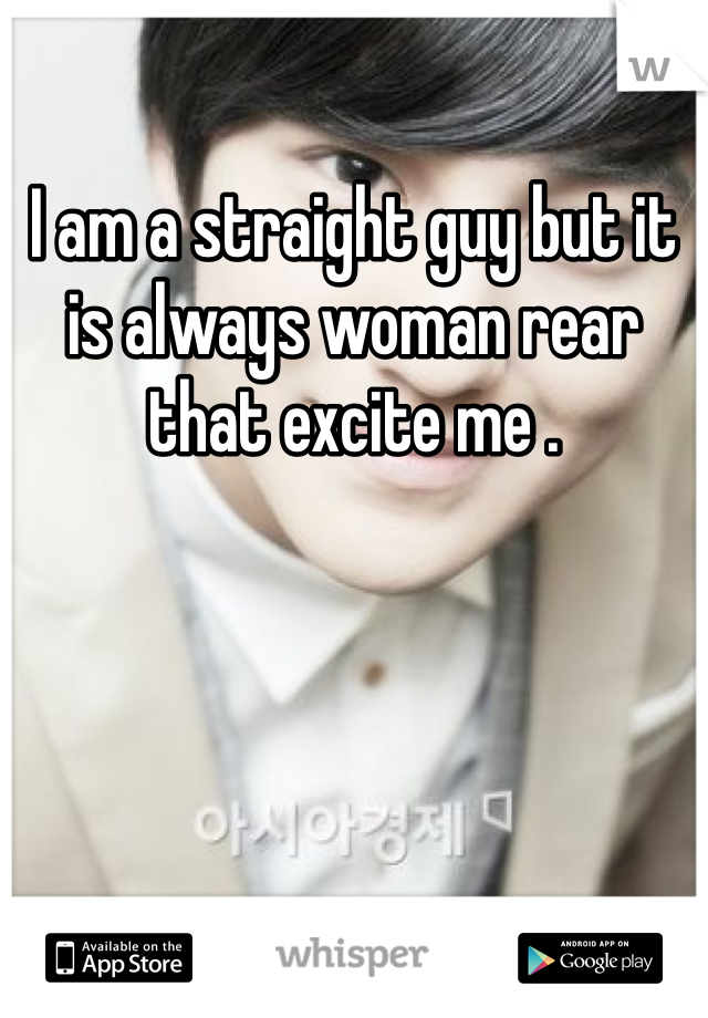 I am a straight guy but it is always woman rear that excite me .