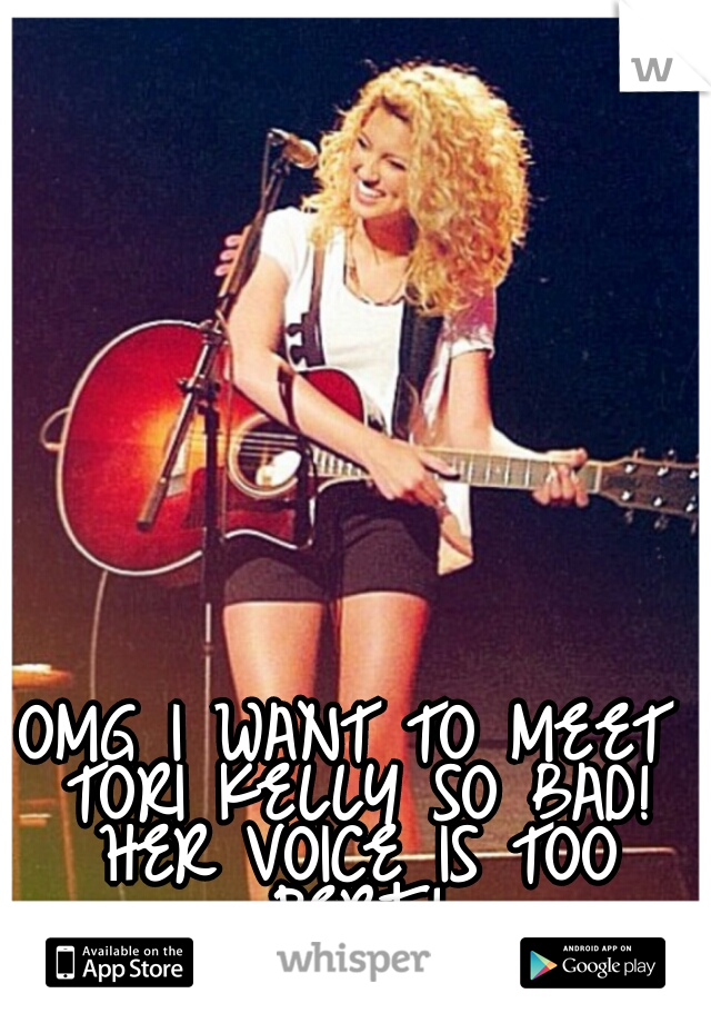 OMG I WANT TO MEET TORI KELLY SO BAD! HER VOICE IS TOO PERF!