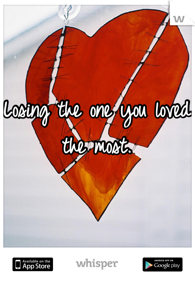 Losing the one you loved the most.