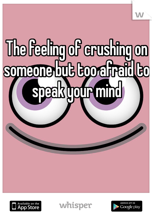 The feeling of crushing on someone but too afraid to speak your mind