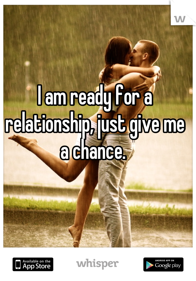 I am ready for a relationship, just give me a chance.