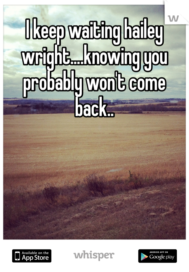 I keep waiting hailey wright....knowing you probably won't come back..