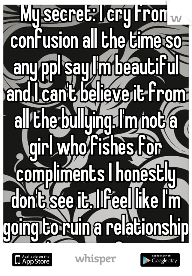 My secret: I cry from confusion all the time so any ppl say I'm beautiful and I can't believe it from all the bullying. I'm not a girl who fishes for compliments I honestly don't see it. I feel like I'm going to ruin a relationship because of it.