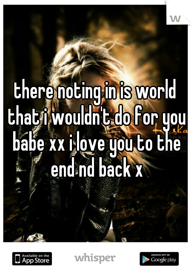 there noting in is world that i wouldn't do for you babe xx i love you to the end nd back x