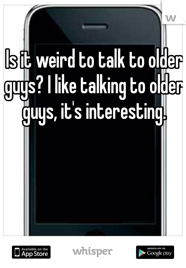 Is it weird to talk to older guys? I like talking to older guys, it's interesting.