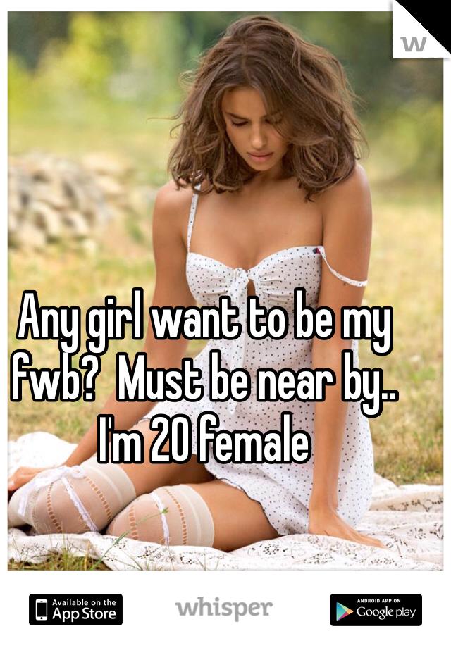 Any girl want to be my fwb?  Must be near by.. I'm 20 female
