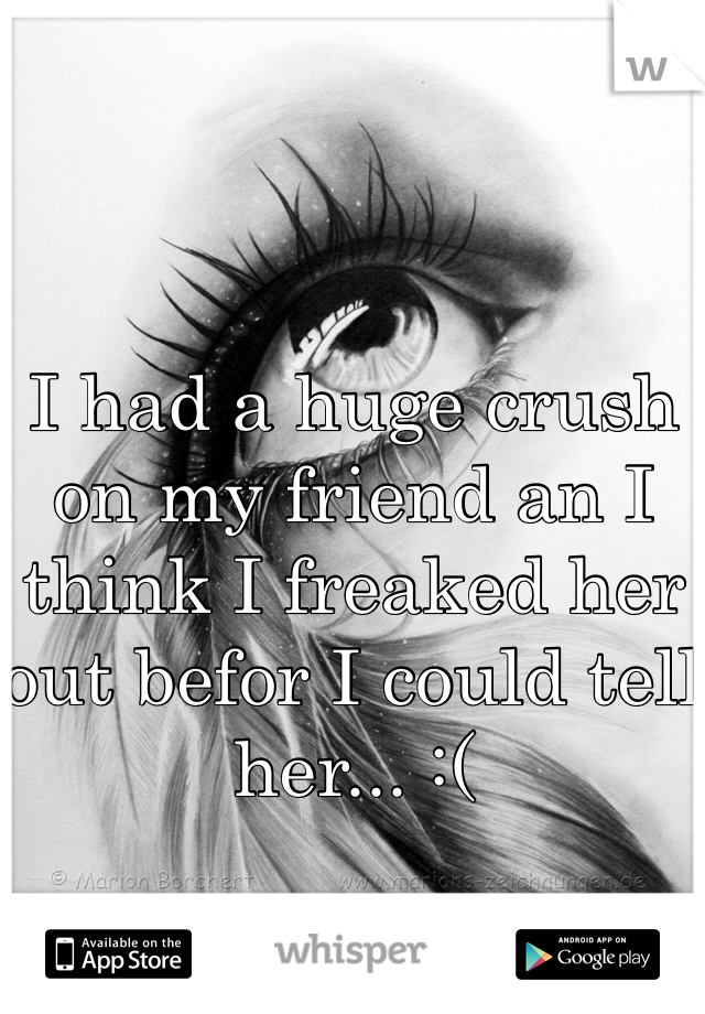 I had a huge crush on my friend an I think I freaked her out befor I could tell her... :(