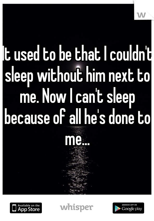 It used to be that I couldn't sleep without him next to me. Now I can't sleep because of all he's done to me...