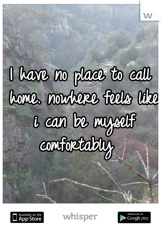 I have no place to call home. nowhere feels like i can be myself comfortably