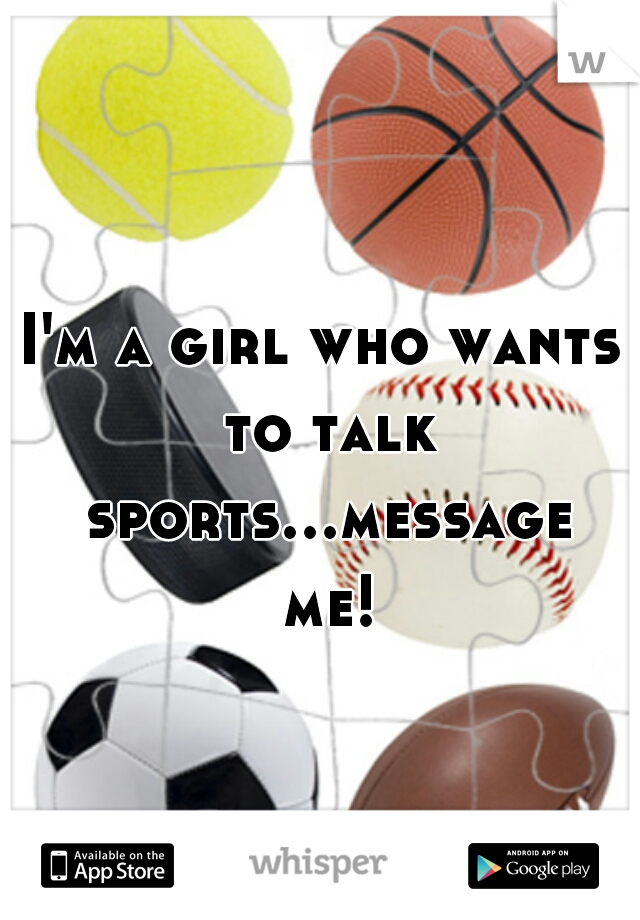 I'm a girl who wants to talk sports...message me!