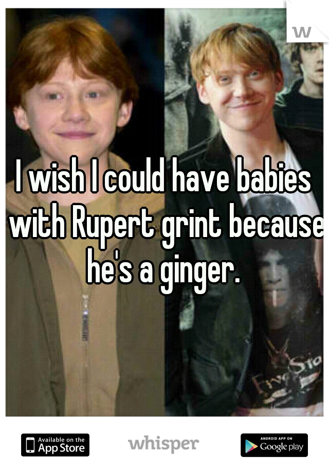 I wish I could have babies with Rupert grint because he's a ginger.