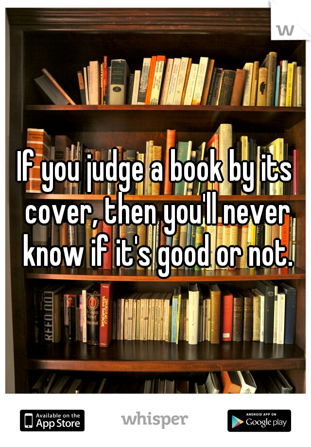 If you judge a book by its cover, then you'll never know if it's good or not.