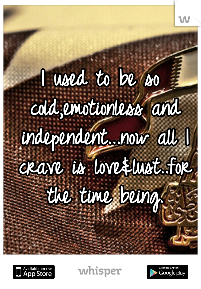 I used to be so cold,emotionless and independent...now all I crave is love&lust..for the time being.