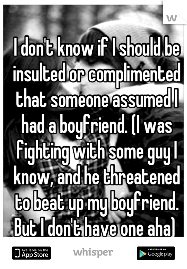 I don't know if I should be insulted or complimented that someone assumed I had a boyfriend. (I was fighting with some guy I know, and he threatened to beat up my boyfriend. But I don't have one aha)