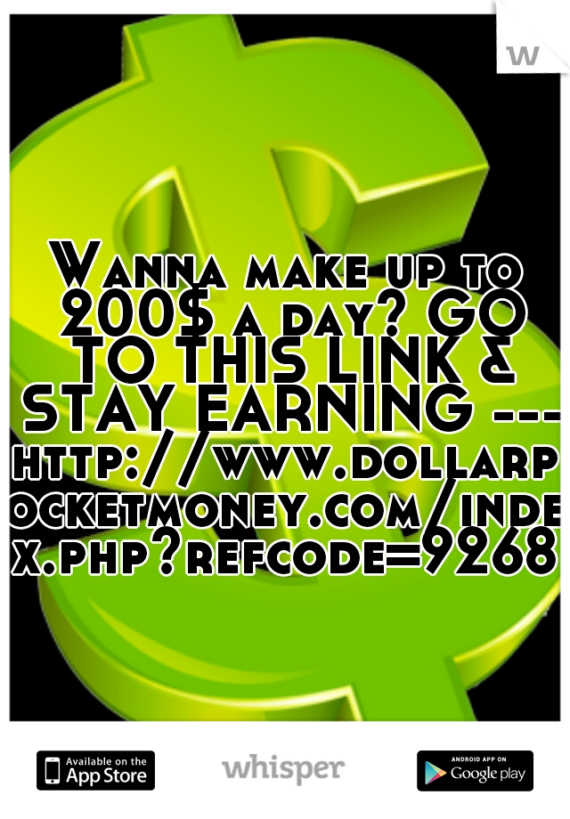 Wanna make up to 200$ a day? GO TO THIS LINK & STAY EARNING --- http://www.dollarpocketmoney.com/index.php?refcode=9268