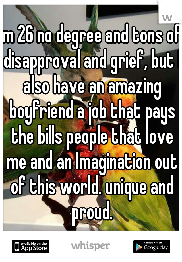 im 26 no degree and tons of disapproval and grief, but I also have an amazing boyfriend a job that pays the bills people that love me and an Imagination out of this world. unique and proud.