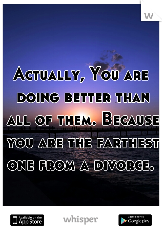 Actually, You are doing better than all of them. Because you are the farthest one from a divorce.
