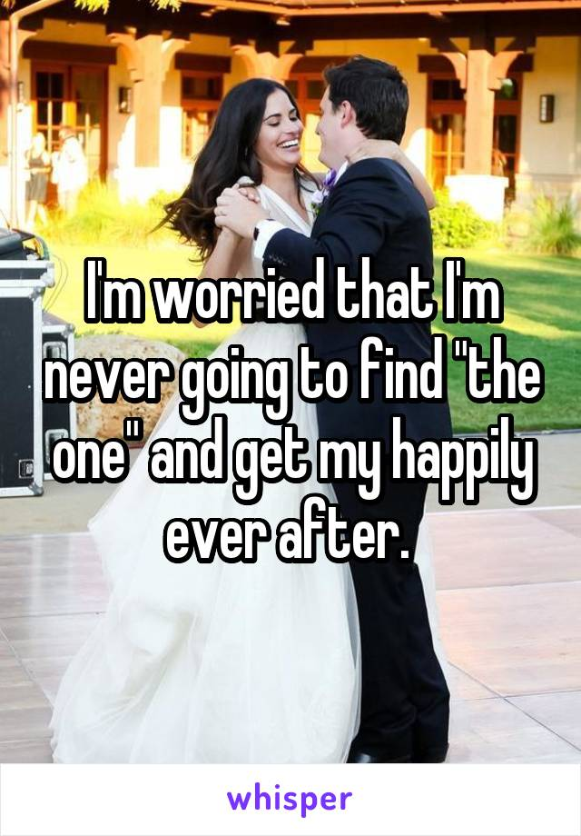 "I'm worried that I'm never going to find ""the one"" and get my happily ever after."