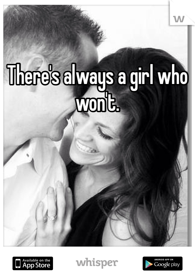 There's always a girl who won't.