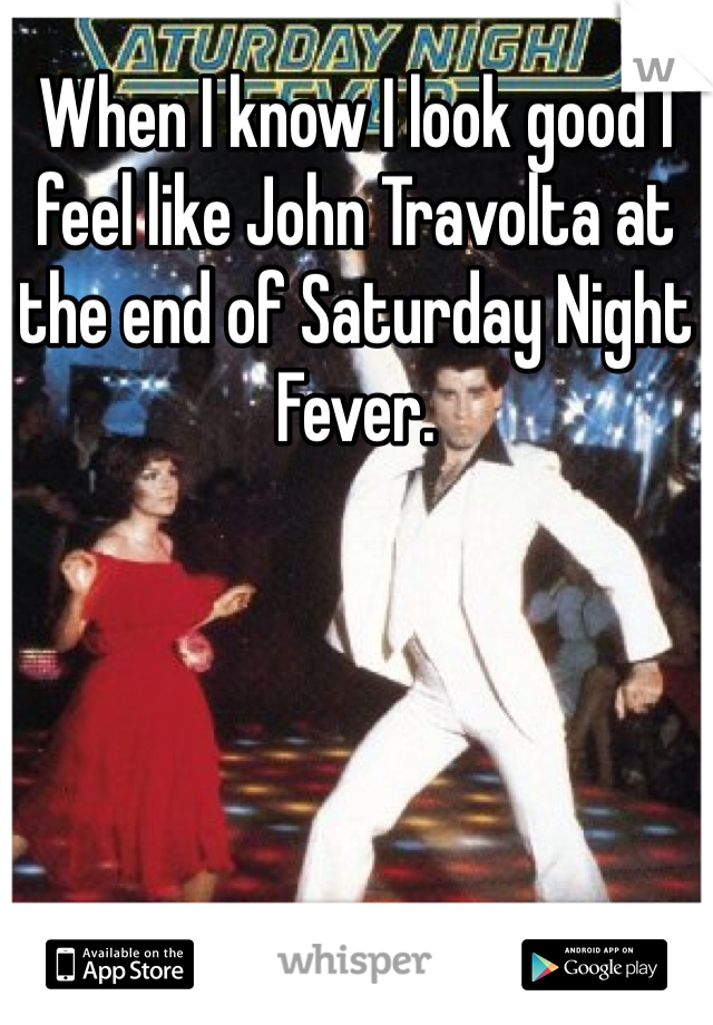 When I know I look good I feel like John Travolta at the end of Saturday Night Fever.