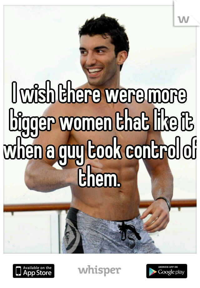 I wish there were more bigger women that like it when a guy took control of them.
