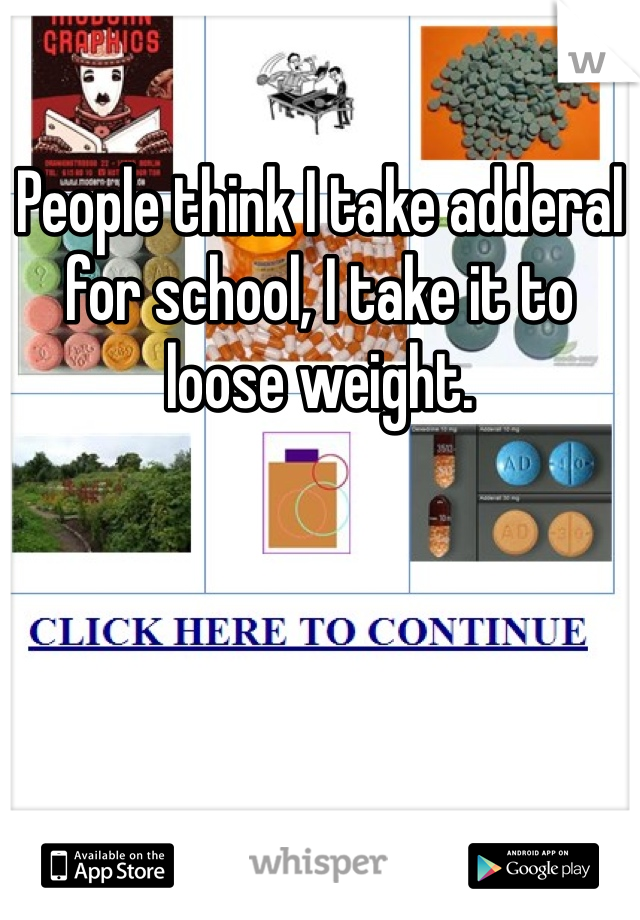 People think I take adderal for school, I take it to loose weight.