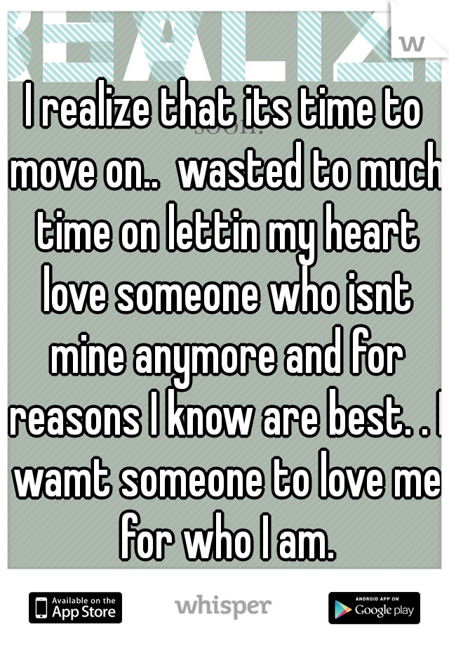 I realize that its time to move on..  wasted to much time on lettin my heart love someone who isnt mine anymore and for reasons I know are best. . I wamt someone to love me for who I am.