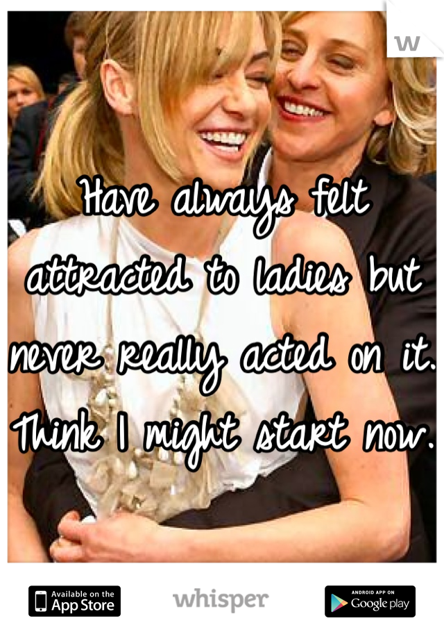Have always felt attracted to ladies but never really acted on it. Think I might start now.