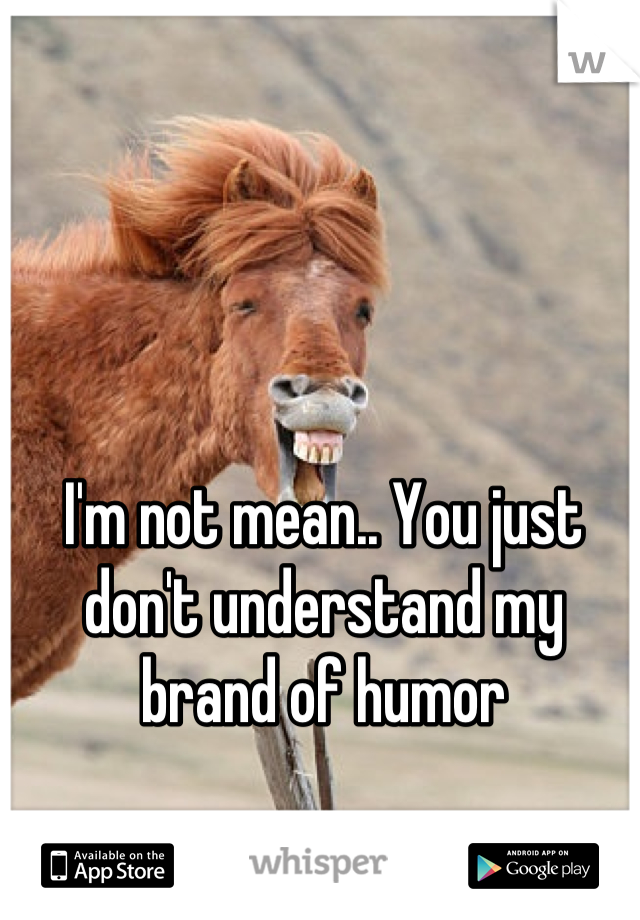 I'm not mean.. You just don't understand my brand of humor