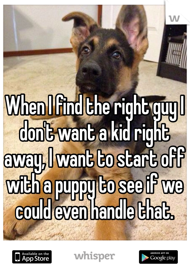When I find the right guy I don't want a kid right away, I want to start off with a puppy to see if we could even handle that.
