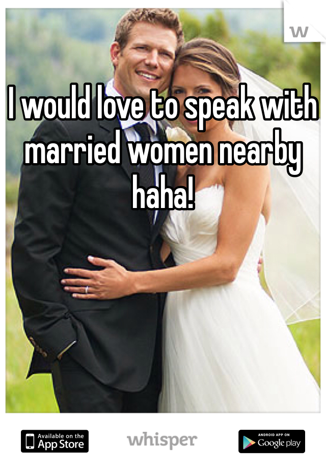 I would love to speak with married women nearby haha!
