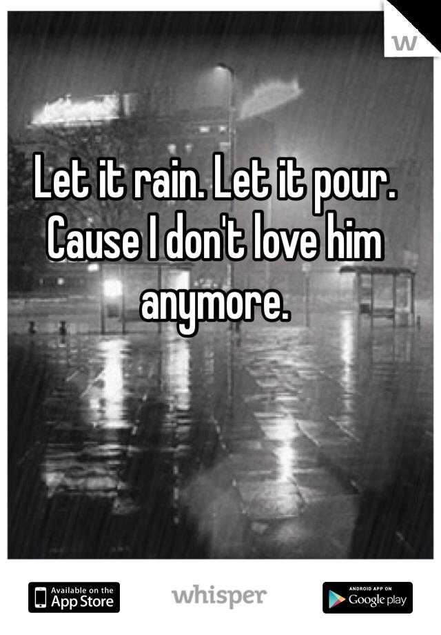 Let it rain. Let it pour. Cause I don't love him anymore.
