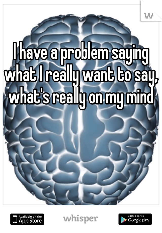 I have a problem saying what I really want to say, what's really on my mind