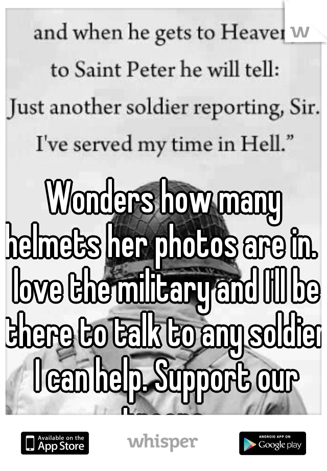 Wonders how many helmets her photos are in. I love the military and I'll be there to talk to any soldier I can help. Support our troops.