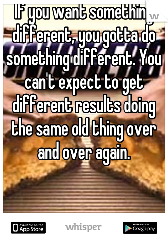 If you want something different, you gotta do something different. You can't expect to get different results doing the same old thing over and over again.