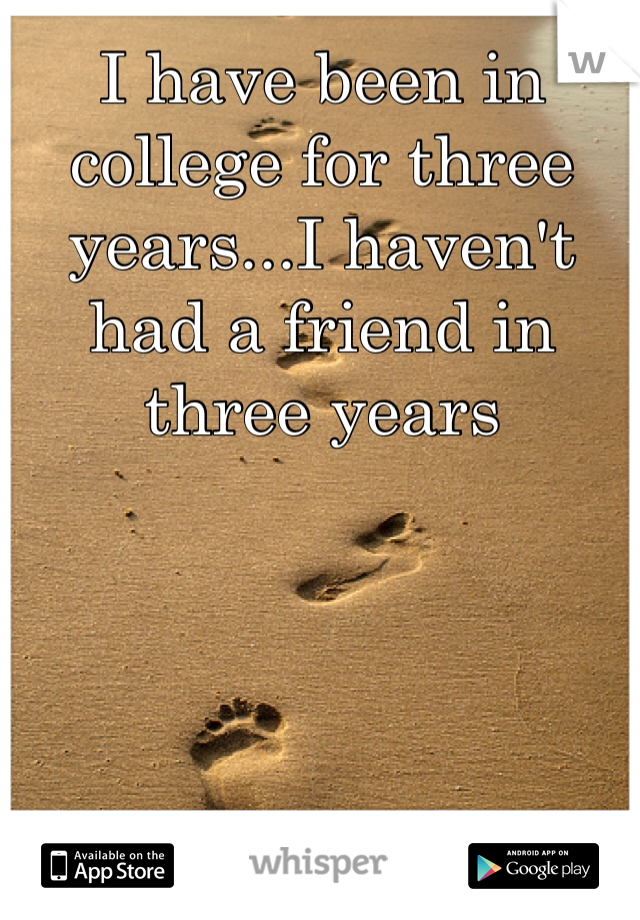 I have been in college for three years...I haven't had a friend in three years