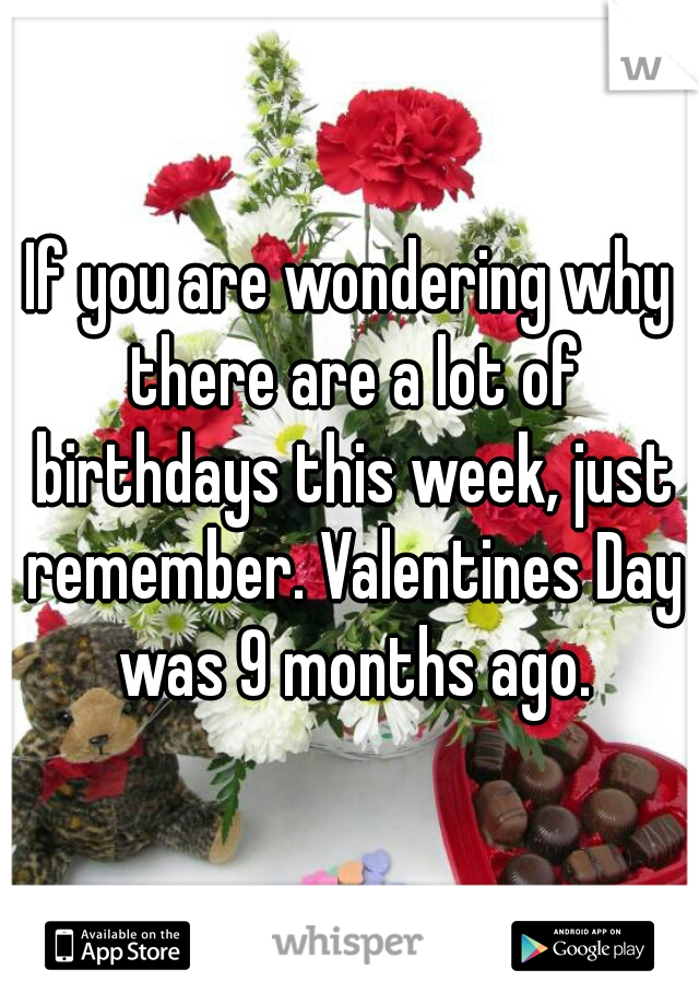 If you are wondering why there are a lot of birthdays this week, just remember. Valentines Day was 9 months ago.