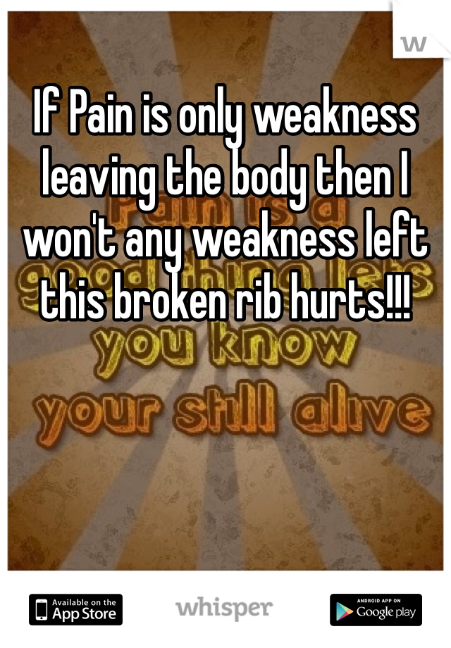 If Pain is only weakness leaving the body then I won't any weakness left this broken rib hurts!!!