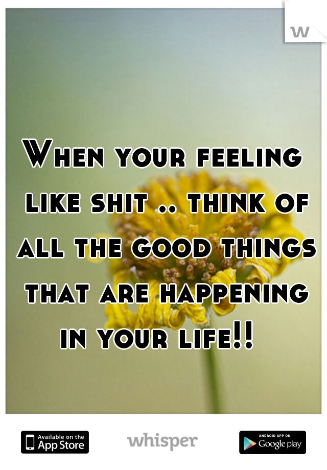 When your feeling like shit .. think of all the good things that are happening in your life!!